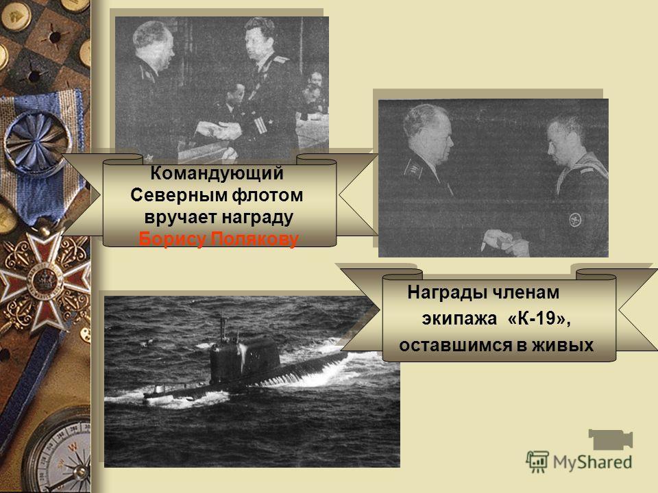 Командующий Северным флотом вручает награду Борису Полякову Командующий Северным флотом вручает награду Борису Полякову Награды членам экипажа «К-19», оставшимся в живых Награды членам экипажа «К-19», оставшимся в живых