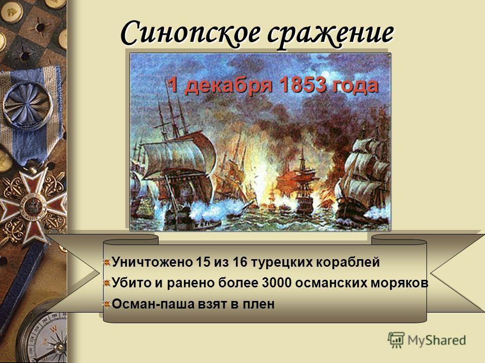 Синопское сражение Уничтожено 15 из 16 турецких кораблей Убито и ранено более 3000 османских моряков Осман-паша взят в плен 1 декабря 1853 года