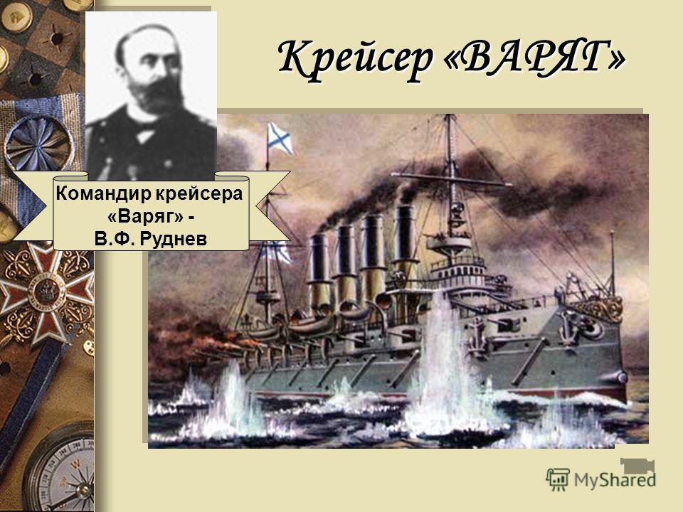 Крейсер «ВАРЯГ» Командир крейсера «Варяг» - В.Ф. Руднев