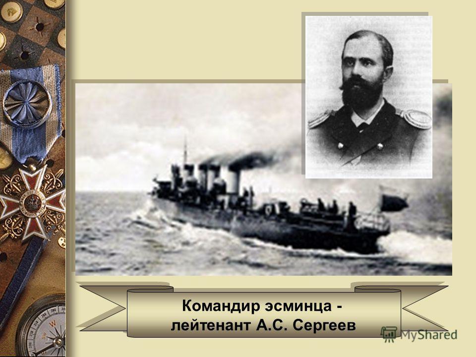 Командир эсминца - лейтенант А.С. Сергеев Командир эсминца - лейтенант А.С. Сергеев