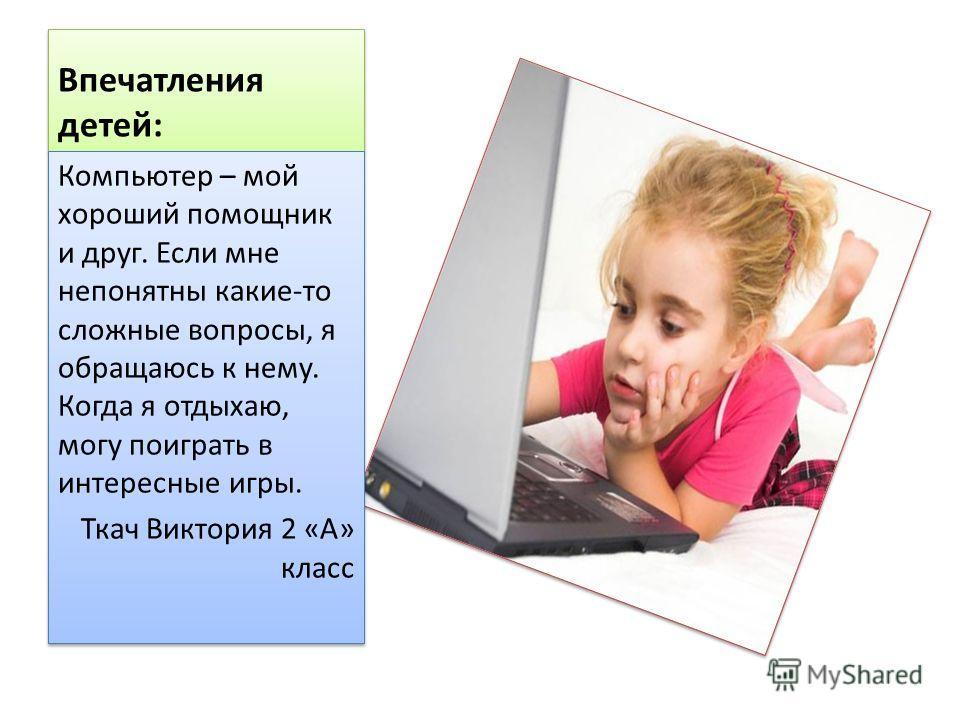 Впечатления детей: Компьютер – мой хороший помощник и друг. Если мне непонятны какие-то сложные вопросы, я обращаюсь к нему. Когда я отдыхаю, могу поиграть в интересные игры. Ткач Виктория 2 «А» класс Компьютер – мой хороший помощник и друг. Если мне