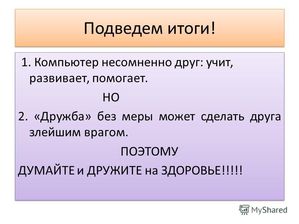 Подведем итоги! 1. Компьютер несомненно друг: учит, развивает, помогает. НО 2. «Дружба» без меры может сделать друга злейшим врагом. ПОЭТОМУ ДУМАЙТЕ и ДРУЖИТЕ на ЗДОРОВЬЕ!!!!! 1. Компьютер несомненно друг: учит, развивает, помогает. НО 2. «Дружба» бе