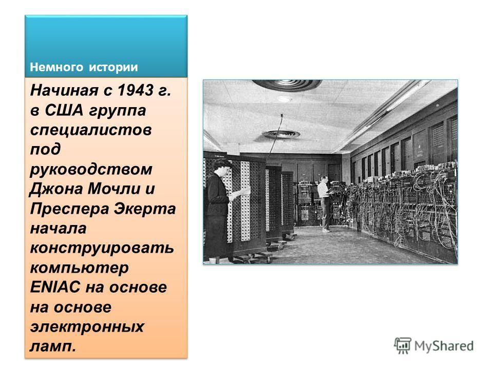Немного истории Начиная с 1943 г. в США группа специалистов под руководством Джона Мочли и Преспера Экерта начала конструировать компьютер ENIAC на основе на основе электронных ламп.