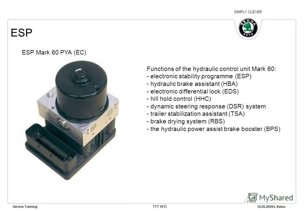 SIMPLY CLEVER Service Training TTT YETI 12.05.2009/L.Keluc 17 ESP ESP Mark 60 PYA (EC) Functions of the hydraulic control unit Mark 60: - electronic stability programme (ESP) - hydraulic brake assistant (HBA) - electronic differential lock (EDS) - hi