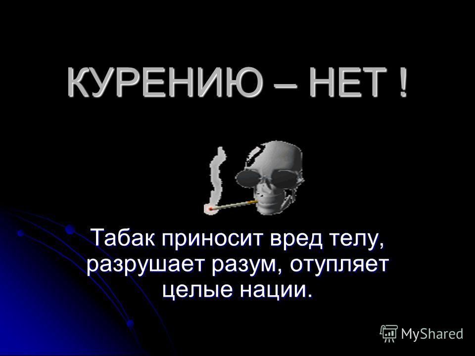 КУРЕНИЮ – НЕТ ! Табак приносит вред телу, разрушает разум, отупляет целые нации.