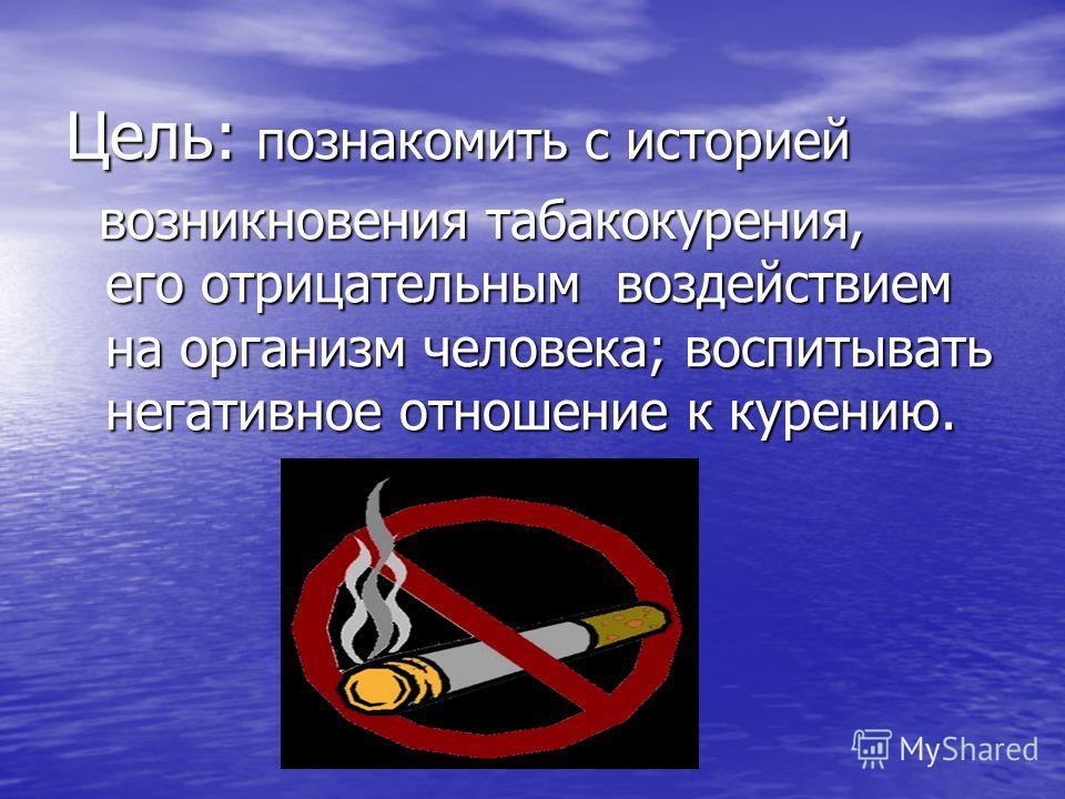 Цель: познакомить с историей возникновения табакокурения, его отрицательным воздействием на организм человека; воспитывать негативное отношение к курению.