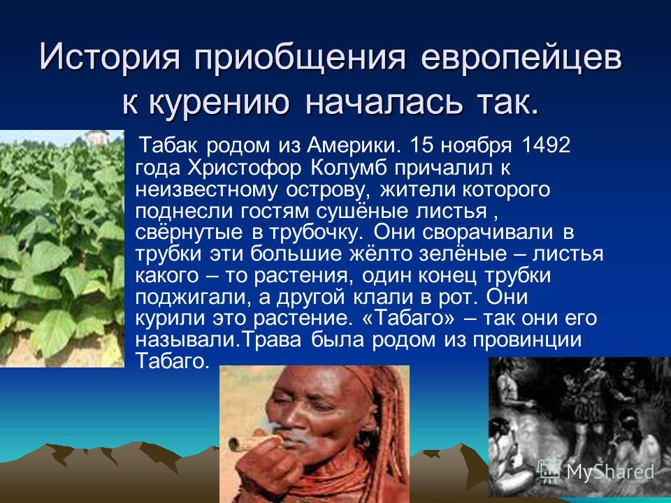 История приобщения европейцев к курению началась так. Табак родом из Америки. 15 ноября 1492 года Христофор Колумб причалил к неизвестному острову, жители которого поднесли гостям сушёные листья, свёрнутые в трубочку. Они сворачивали в трубки эти бол
