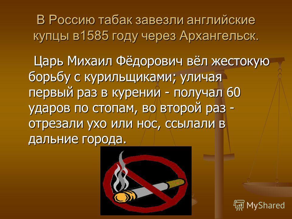 В Россию табак завезли английские купцы в1585 году через Архангельск. Царь Михаил Фёдорович вёл жестокую борьбу с курильщиками; уличая первый раз в курении - получал 60 ударов по стопам, во второй раз - отрезали ухо или нос, ссылали в дальние города.