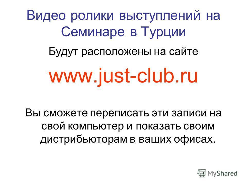 Видео ролики выступлений на Семинаре в Турции Будут расположены на сайте www.just-club.ru Вы сможете переписать эти записи на свой компьютер и показать своим дистрибьюторам в ваших офисах.