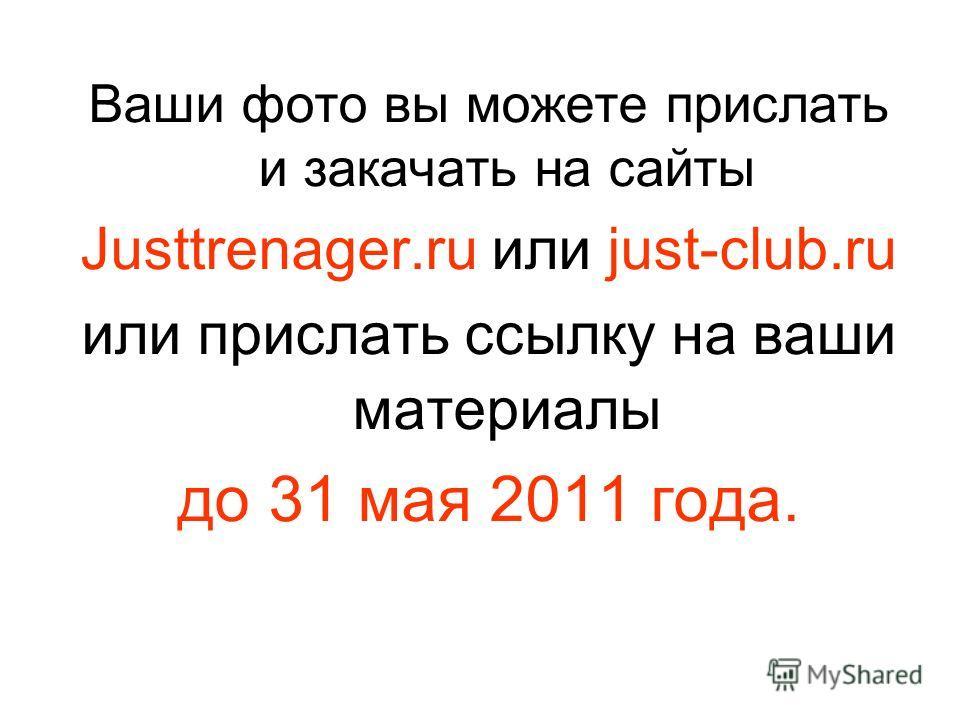 Ваши фото вы можете прислать и закачать на сайты Justtrenager.ru или just-club.ru или прислать ссылку на ваши материалы до 31 мая 2011 года.