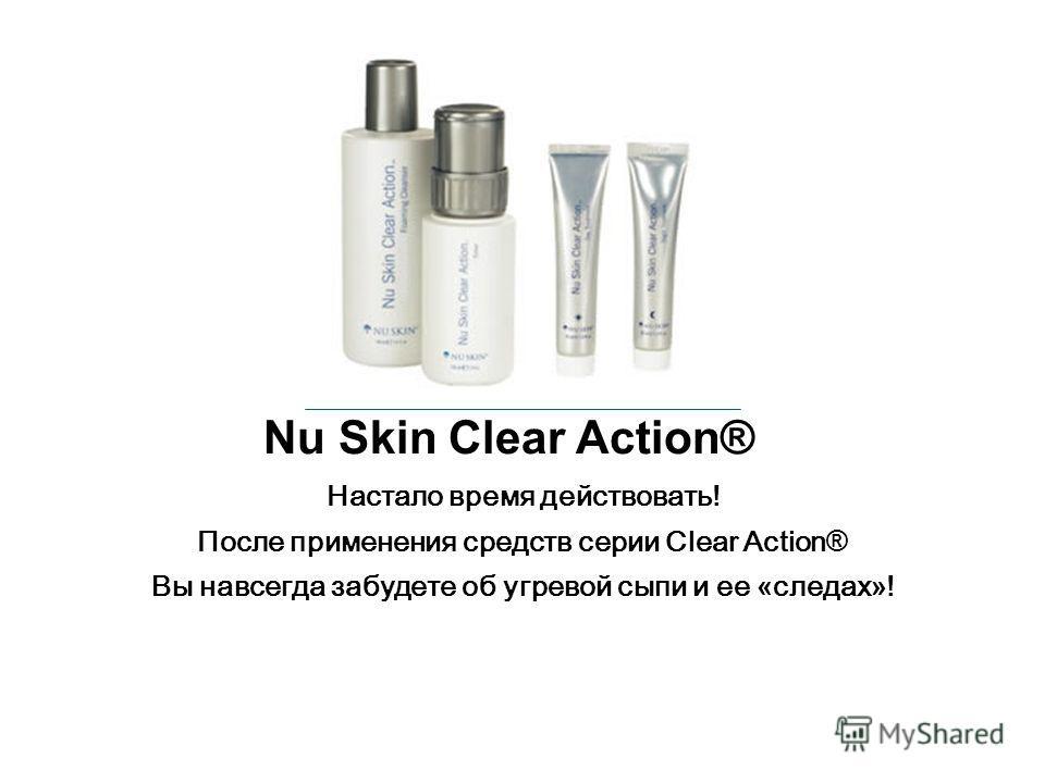 Настало время действовать! После применения средств серии Clear Action ® Вы навсегда забудете об угревой сыпи и ее « следах » ! Nu Skin Clear Action®
