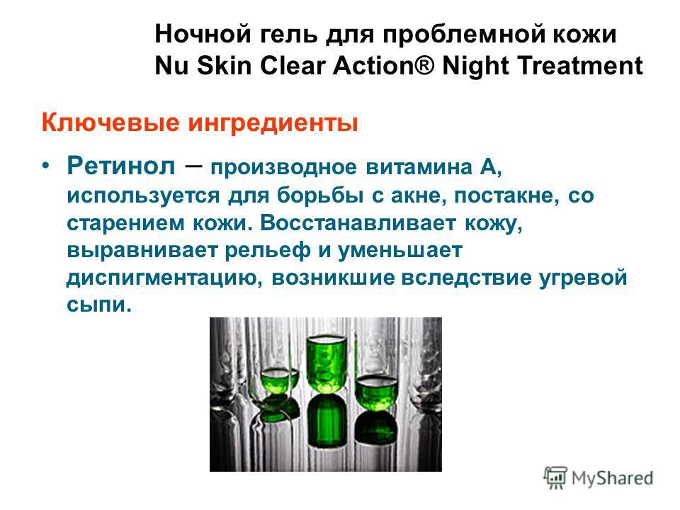 Ночной гель для проблемной кожи Nu Skin Clear Action® Night Treatment Ключевые ингредиенты Ретинол – производное витамина А, используется для борьбы с акне, постакне, со старением кожи. Восстанавливает кожу, выравнивает рельеф и уменьшает диспигмента