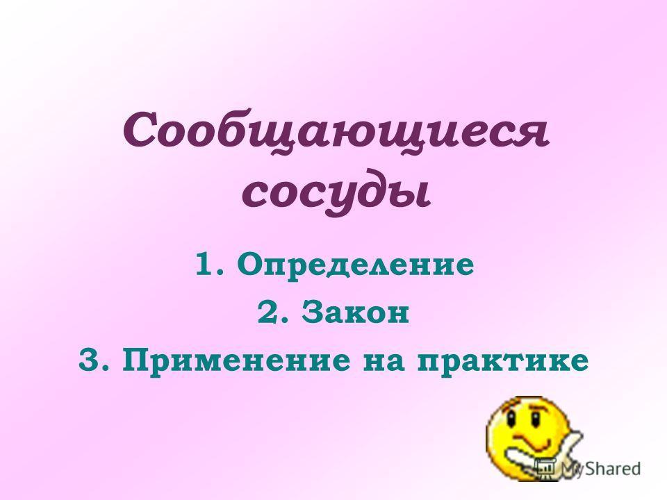 Сообщающиеся сосуды 1.Определение 2.Закон 3.Применение на практике