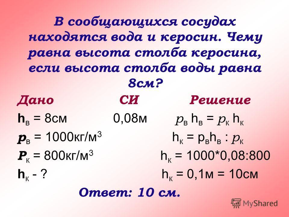 В сообщающихся сосудах находятся вода и керосин. Чему равна высота столба керосина, если высота столба воды равна 8см? Дано СИ Решение h в = 8см 0,08м р в h в = р к h к р в = 1000кг/м 3 h к = р в h в : р к Р к = 800кг/м 3 h к = 1000*0,08:800 h к - ?