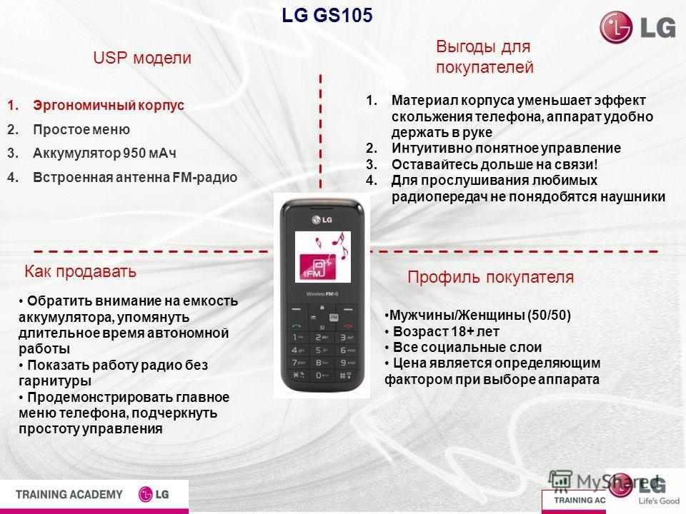 LG GS105 USP модели Выгоды для покупателей Как продавать Профиль покупателя 1.Эргономичный корпус 2.Простое меню 3.Аккумулятор 950 мАч 4.Встроенная антенна FM-радио 1.Материал корпуса уменьшает эффект скольжения телефона, аппарат удобно держать в рук