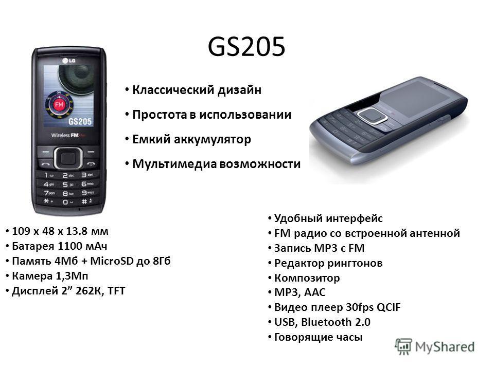 GS205 Классический дизайн Простота в использовании Емкий аккумулятор Мультимедиа возможности 109 x 48 x 13.8 мм Батарея 1100 мАч Память 4Мб + MicroSD до 8Гб Камера 1,3Мп Дисплей 2 262К, TFT Удобный интерфейс FM радио со встроенной антенной Запись MP3