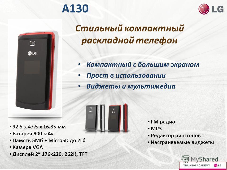 A130 Компактный с большим экраном Прост в использовании Виджеты и мультимедиа 92.5 x 47.5 x 16.85 мм Батарея 900 мАч Память 5Мб + MicroSD до 2Гб Камера VGA Дисплей 2 176x220, 262К, TFT FM радио МР3 Редактор рингтонов Настраиваемые виджеты Стильный ко