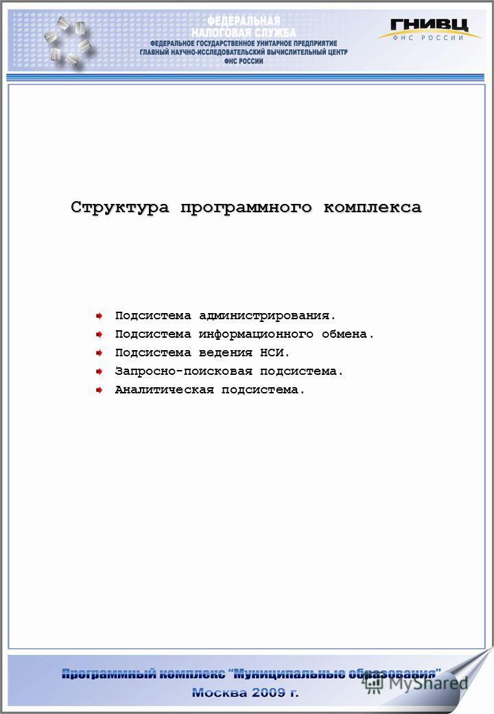 Структура программного комплекса Подсистема администрирования. Подсистема информационного обмена. Подсистема ведения НСИ. Запросно-поисковая подсистема. Аналитическая подсистема.