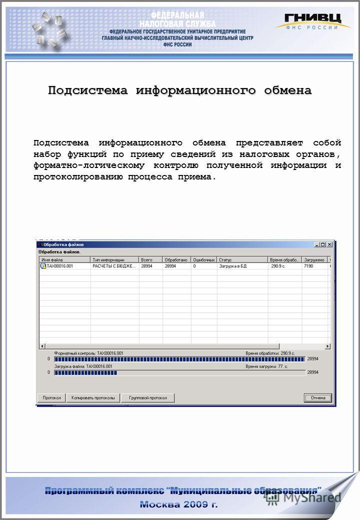 Подсистема информационного обмена Подсистема информационного обмена представляет собой набор функций по приему сведений из налоговых органов, форматно-логическому контролю полученной информации и протоколированию процесса приема.