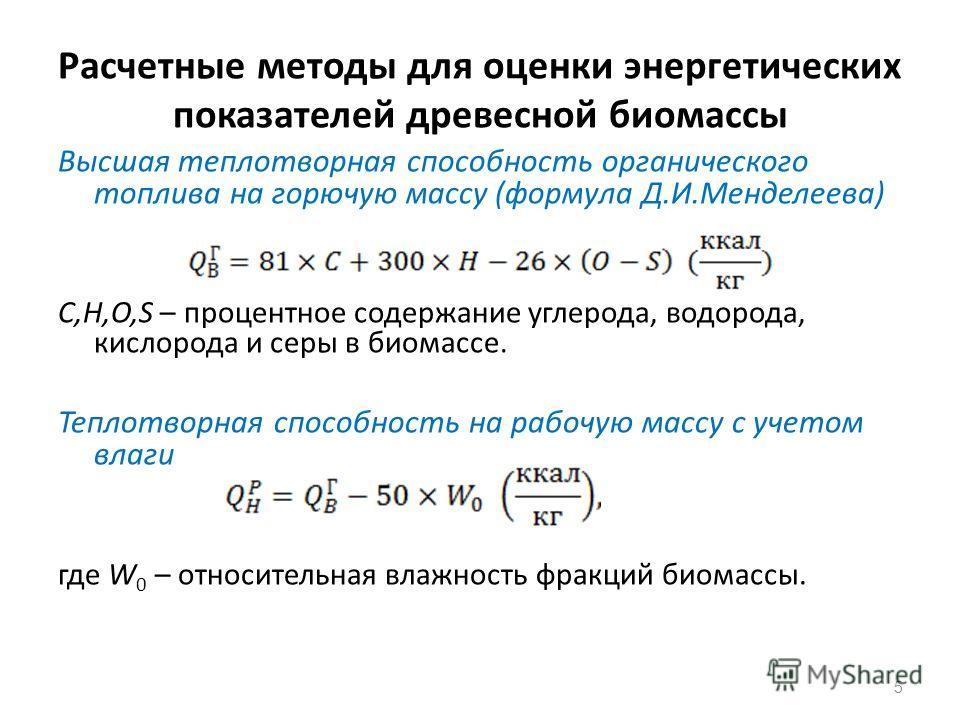 Расчетные методы для оценки энергетических показателей древесной биомассы Высшая теплотворная способность органического топлива на горючую массу (формула Д.И.Менделеева) C,H,O,S – процентное содержание углерода, водорода, кислорода и серы в биомассе.