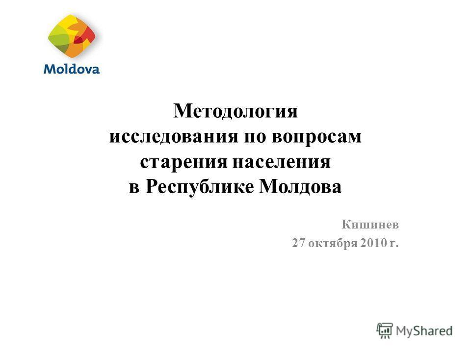 Методология исследования по вопросам старения населения в Республике Молдова Кишинев 27 октября 2010 г.
