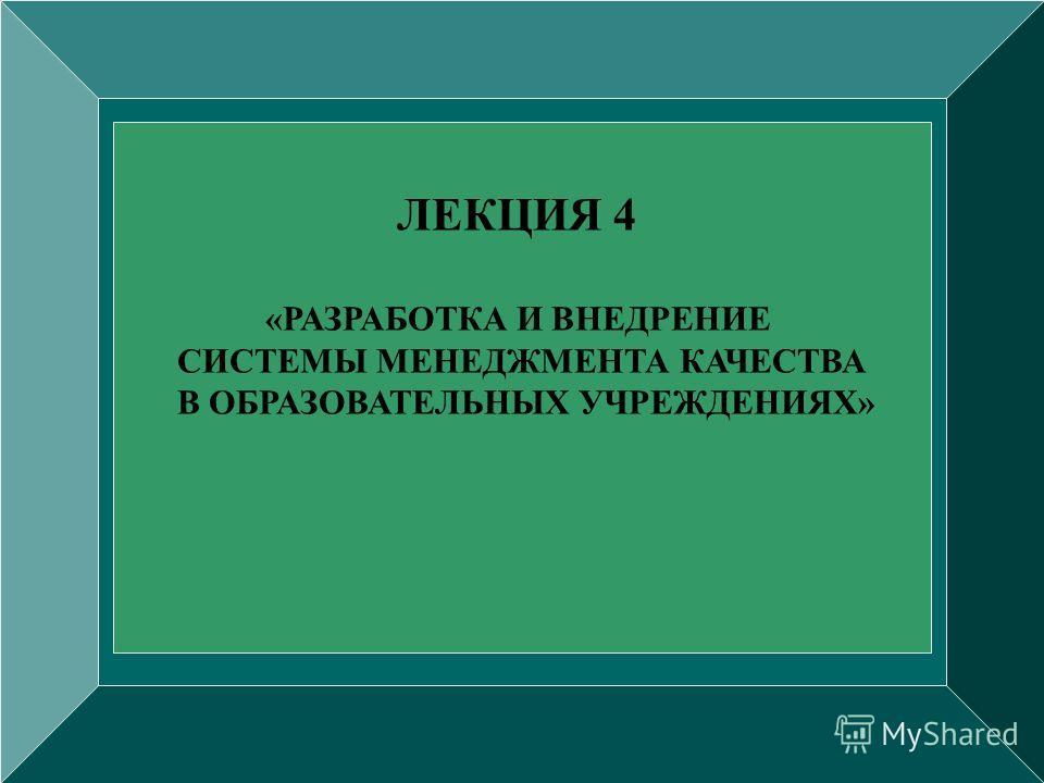 ЛЕКЦИЯ 4 «РАЗРАБОТКА И ВНЕДРЕНИЕ СИСТЕМЫ МЕНЕДЖМЕНТА КАЧЕСТВА В ОБРАЗОВАТЕЛЬНЫХ УЧРЕЖДЕНИЯХ»