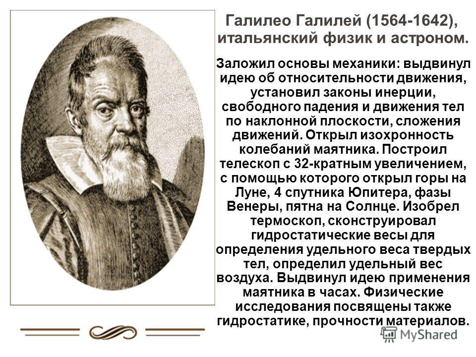 Галилео Галилей (1564-1642), итальянский физик и астроном. Заложил основы механики: выдвинул идею об относительности движения, установил законы инерции, свободного падения и движения тел по наклонной плоскости, сложения движений. Открыл изохронность