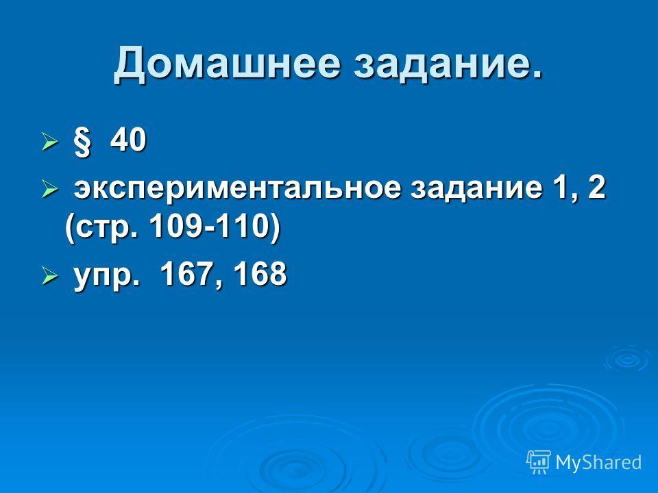 Домашнее задание. § 40 § 40 экспериментальное задание 1, 2 (стр. 109-110) экспериментальное задание 1, 2 (стр. 109-110) упр. 167, 168 упр. 167, 168