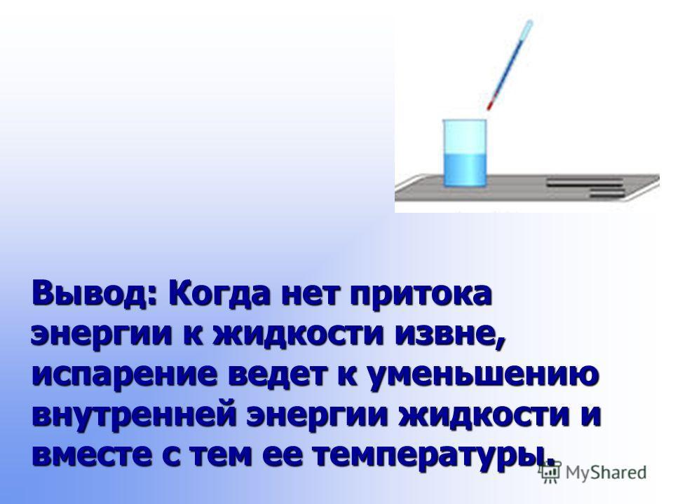 Вывод: Когда нет притока энергии к жидкости извне, испарение ведет к уменьшению внутренней энергии жидкости и вместе с тем ее температуры.