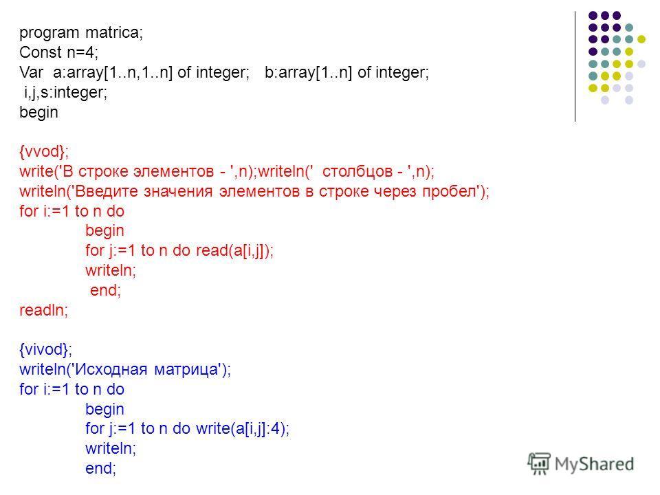 program matrica; Сonst n=4; Var a:array[1..n,1..n] of integer; b:array[1..n] of integer; i,j,s:integer; begin {vvod}; write('В строке элементов - ',n);writeln(' столбцов - ',n); writeln('Введите значения элементов в строке через пробел'); for i:=1 to