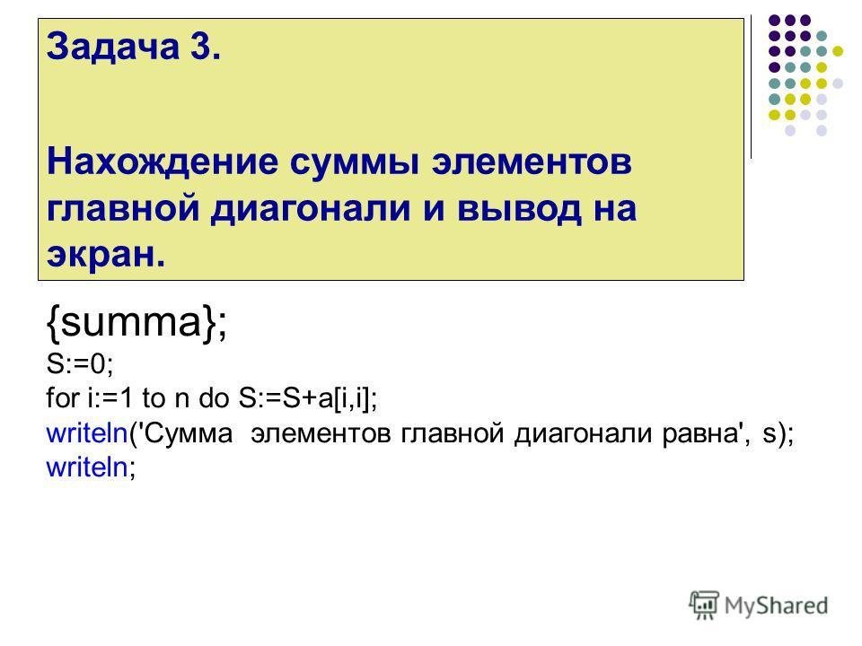 Задача 3. Нахождение суммы элементов главной диагонали и вывод на экран. {summa}; S:=0; for i:=1 to n do S:=S+a[i,i]; writeln('Сумма элементов главной диагонали равна', s); writeln;