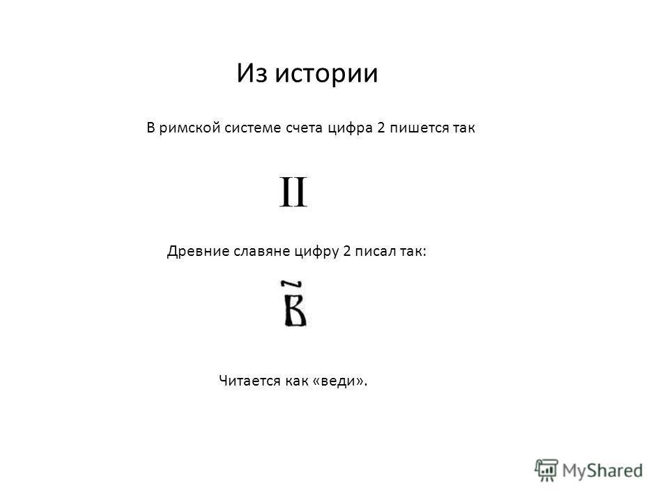 Из истории В римской системе счета цифра 2 пишется так Древние славяне цифру 2 писал так: Читается как «веди».