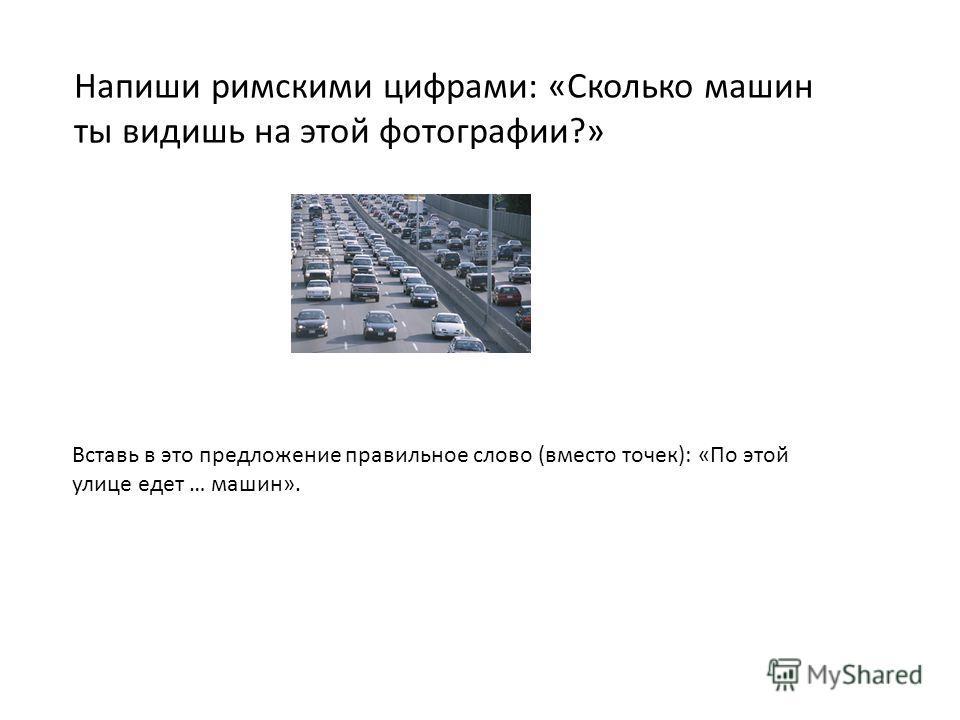 Напиши римскими цифрами: «Сколько машин ты видишь на этой фотографии?» Вставь в это предложение правильное слово (вместо точек): «По этой улице едет … машин».