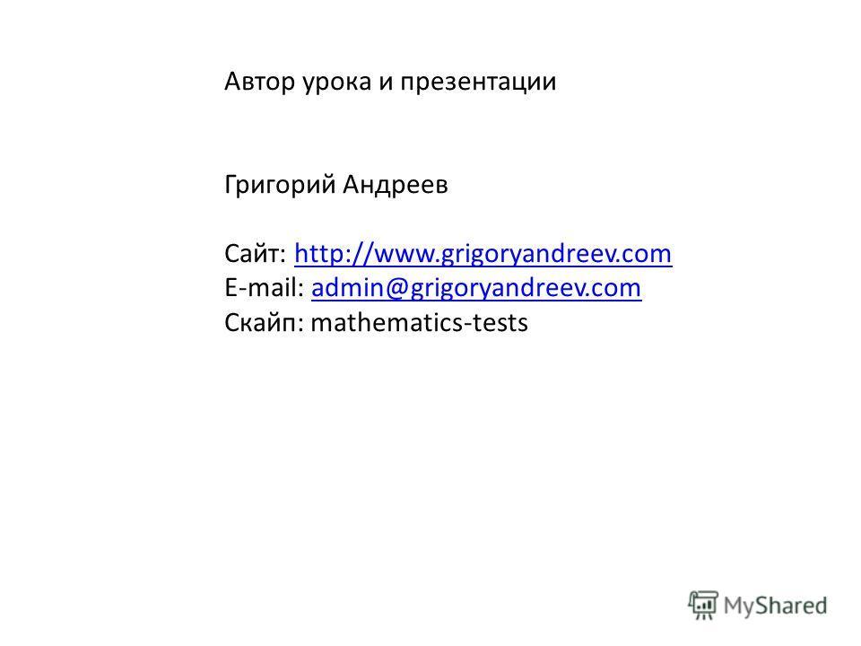 Автор урока и презентации Григорий Андреев Сайт: http://www.grigoryandreev.comhttp://www.grigoryandreev.com E-mail: admin@grigoryandreev.comadmin@grigoryandreev.com Скайп: mathematics-tests