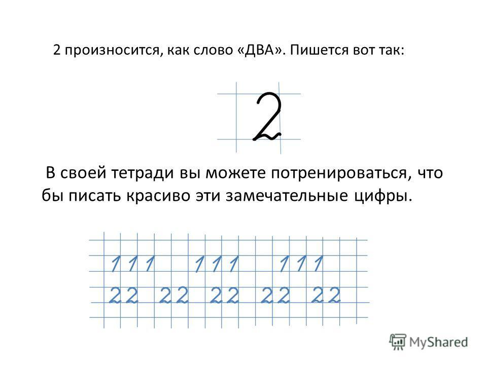 2 произносится, как слово «ДВА». Пишется вот так: В своей тетради вы можете потренироваться, что бы писать красиво эти замечательные цифры.