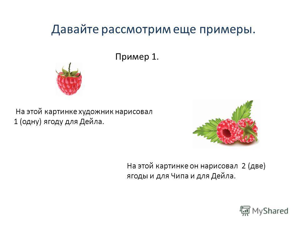 Давайте рассмотрим еще примеры. Пример 1. На этой картинке художник нарисовал 1 (одну) ягоду для Дейла. На этой картинке он нарисовал 2 (две) ягоды и для Чипа и для Дейла.