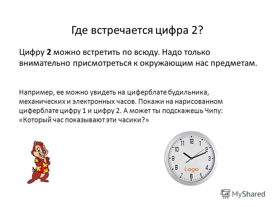 Где встречается цифра 2? Цифру 2 можно встретить по всюду. Надо только внимательно присмотреться к окружающим нас предметам. Например, ее можно увидеть на циферблате будильника, механических и электронных часов. Покажи на нарисованном циферблате цифр