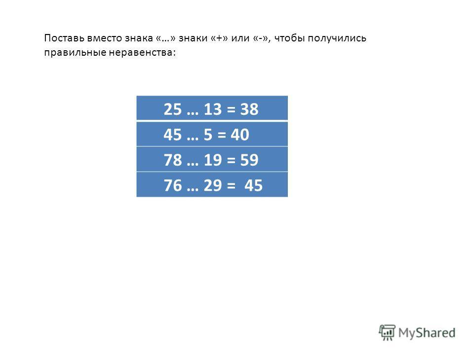 Поставь вместо знака «…» знаки «+» или «-», чтобы получились правильные неравенства: 25 … 13 = 38 45 … 5 = 40 78 … 19 = 59 76 … 29 = 45