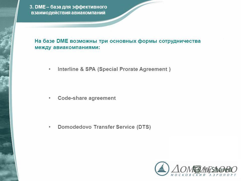 На базе DME возможны три основных формы сотрудничества между авиакомпаниями: Interline & SPA (Special Prorate Agreement ) Code-share agreement Domodedovo Transfer Service (DTS) 3. DME – база для эффективного взаимодействия авиакомпаний