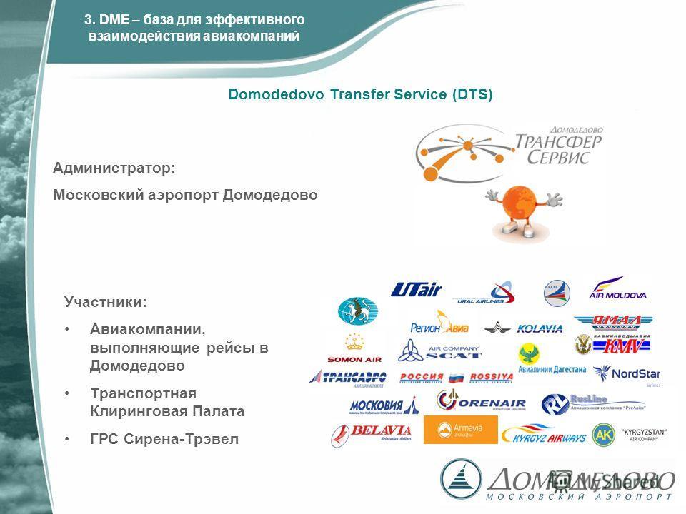 Участники: Авиакомпании, выполняющие рейсы в Домодедово Транспортная Клиринговая Палата ГРС Сирена-Трэвел Администратор: Московский аэропорт Домодедово Domodedovo Transfer Service (DTS) 3. DME – база для эффективного взаимодействия авиакомпаний