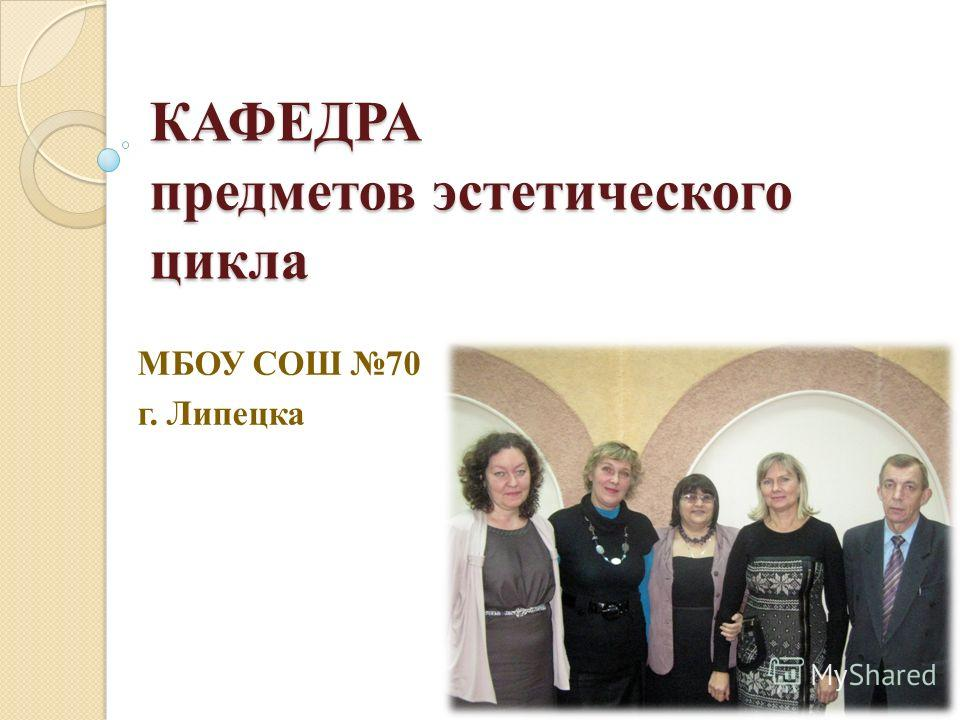 КАФЕДРА предметов эстетического цикла МБОУ СОШ 70 г. Липецка