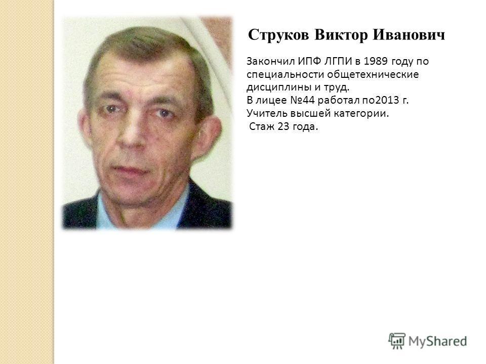 Струков Виктор Иванович Закончил ИПФ ЛГПИ в 1989 году по специальности общетехнические дисциплины и труд. В лицее 44 работал по2013 г. Учитель высшей категории. Стаж 23 года.