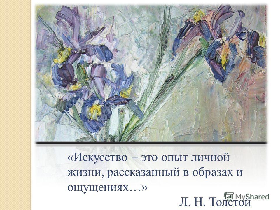 «Искусство – это опыт личной жизни, рассказанный в образах и ощущениях…» Л. Н. Толстой