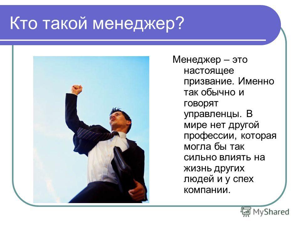 Кто такой менеджер? Менеджер – это настоящее призвание. Именно так обычно и говорят управленцы. В мире нет другой профессии, которая могла бы так сильно влиять на жизнь других людей и у спех компании.