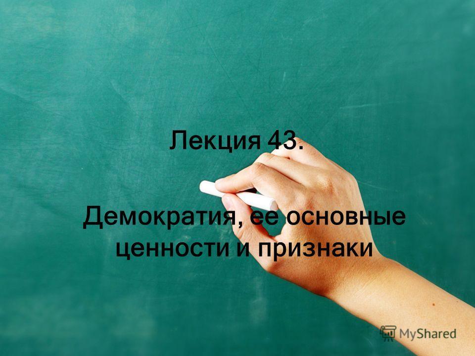Лекция 43. Демократия, ее основные ценности и признаки