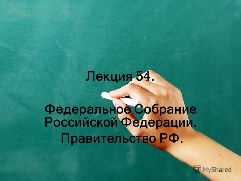 Лекция 54. Федеральное Собрание Российской Федерации. Правительство РФ.
