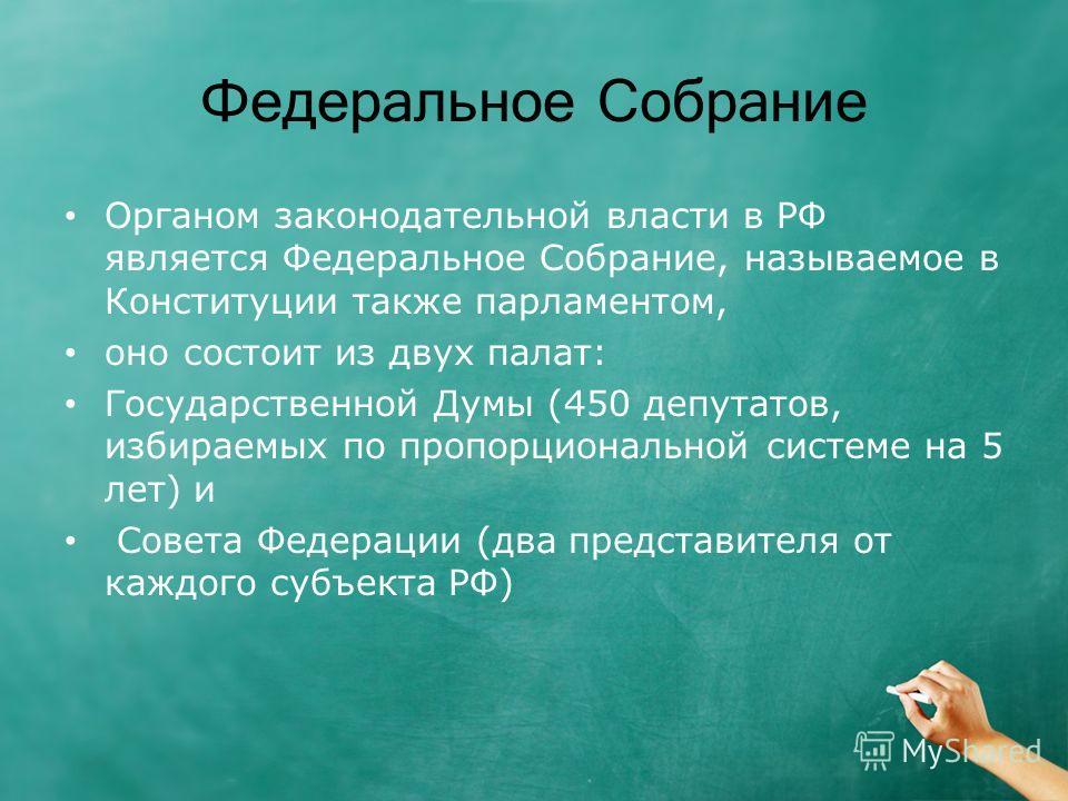 Федеральное Собрание Органом законодательной власти в РФ является Федеральное Собрание, называемое в Конституции также парламентом, оно состоит из двух палат: Государственной Думы (450 депутатов, избираемых по пропорциональной системе на 5 лет) и Сов