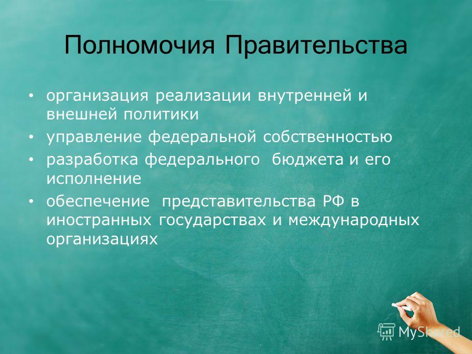 Полномочия Правительства организация реализации внутренней и внешней политики управление федеральной собственностью разработка федерального бюджета и его исполнение обеспечение представительства РФ в иностранных государствах и международных организац