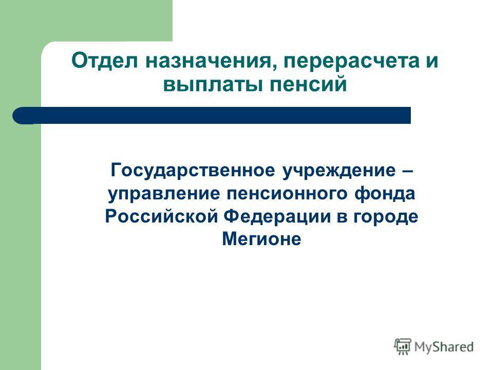 Отдел назначения, перерасчета и выплаты пенсий Государственное учреждение – управление пенсионного фонда Российской Федерации в городе Мегионе