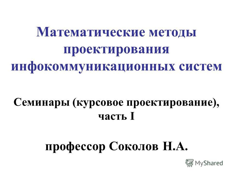 Математические методы проектирования инфокоммуникационных систем Семинары (курсовое проектирование), часть I профессор Соколов Н.А.